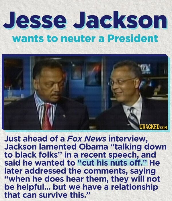 Jesse Jackson wants to neuter a President n CRACKED.COM Just ahead of a Fox News interview, Jackson lamented Obama talking down to black folks in a recent speech, and said he wanted to cut his nuts off. He later addressed the comments, saying when he does hear them, they will
