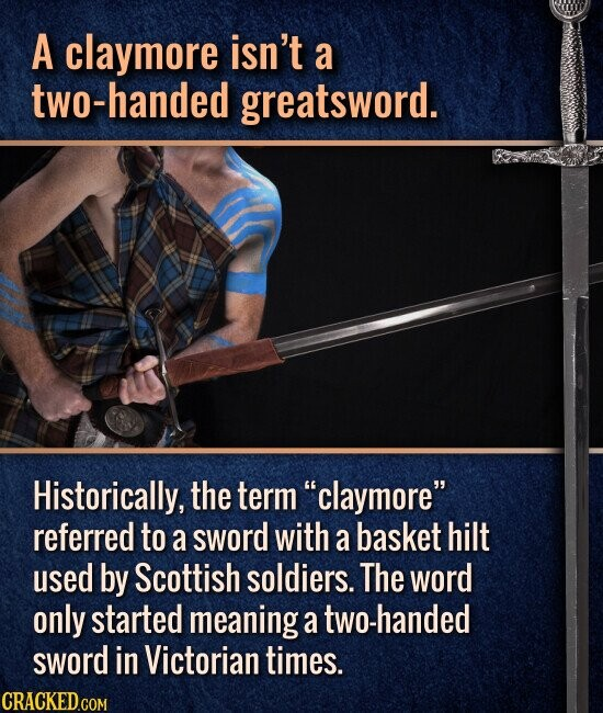 A claymore isn't a two-handed greatsword. Historically, the term claymore referred to a sword with a basket hilt used by Scottish soldiers. The word only started meaning a two-handed sword in Victorian times.