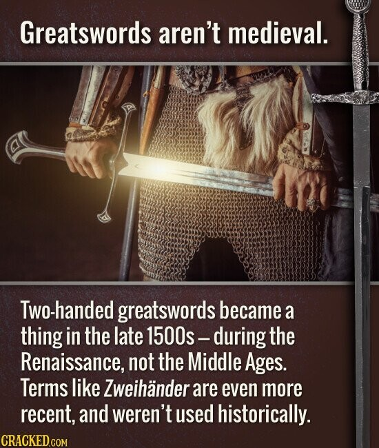 Greatswords aren't medieval. Two-handed greatswords became a thing in the late 1500s- during the Renaissance, not the Middle Ages. Terms like Zweihander are even more recent, and weren't used historically.