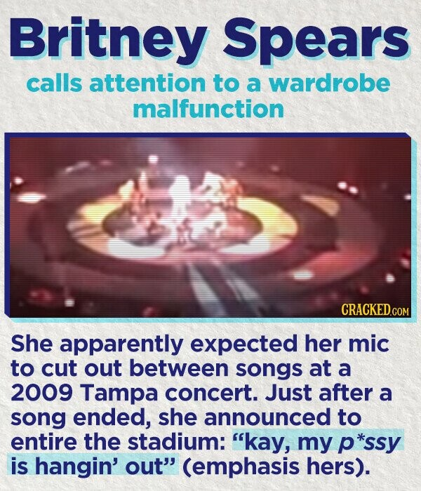 Britney Spears calls attention to a wardrobe malfunction CRACKED.cO She apparently expected her mic to cut out between songs at a 2009 Tampa concert. Just after a song ended, she announced to entire the stadium: kay, my p *ssy is hangin' out' (emphasis hers).