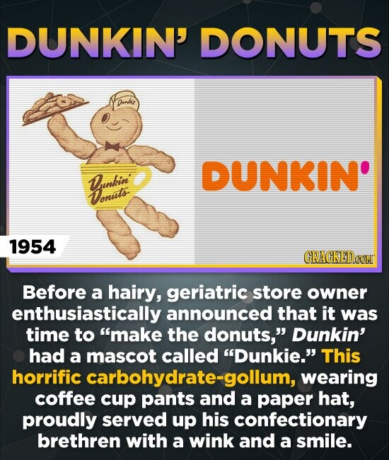 DUNKIN' DONUTS DUNKIN' Donkin' Donusts 1954 CRACKEDOOM Before a hairy, geriatric store owner enthusiastically announced that it was time to make the donuts, Dunkin' had a mascot called Dunkie. This horrific carbohydrate-gollum, wearing coffee cup pants and a paper hat, proudly served up his confectionary brethren with a wink and