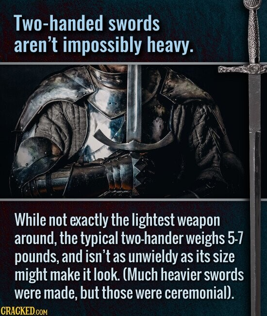 Two-handed swords aren't impossibly heavy. While not exactly the lightest weapon around, the typical two-hander weighs 5-7 pounds, and isn't as unwieldy as its size might make it look. (Much heavier swords were made, but those were ceremonial).