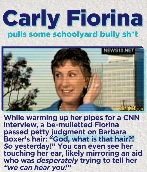 Carly Fiorina pulls some schoolyard bully sh*t NEWS10.NET While warming up her pipes for a CNN interview, a be-mulletted Fiorina passed petty judgment on Barbara Boxer's hair: God, what is that hair?! So yesterday! You can even see her touching her ear, likely mirroring an aid who was desperately