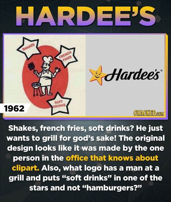 HARDEE'S SHAKES 0 Hardee's IUL SOET 1962 DRINKS CRACKED Shakes, french fries, soft drinks? He just wants to grill for god's sake! The original design looks like it was made by the one person in the office that knows about clipart. Also, what logo has a man at a grill