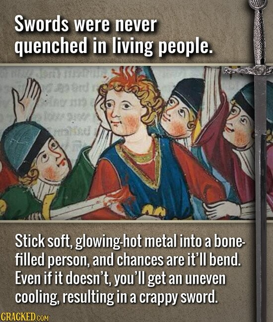 Swords were never quenched in living people. ine 1319 lons 9s De Stick soft, glowing-h hot metal into a bone- filled person, and chances are it'll bend. Even if it doesn't, you'll get an uneven cooling, resulting in a crappy sword.