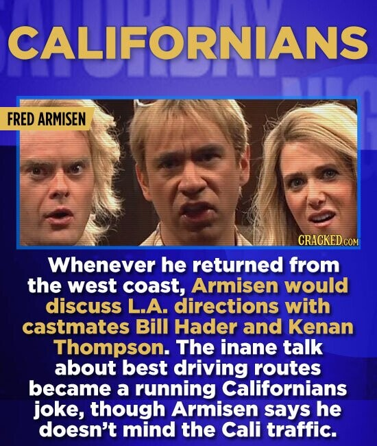 CALIFORNIANS FRED ARMISEN CRACKED COM Whenever he returned from the west coast, Armisen would discuss L.A. directions with castmates Bill Hader and Ke