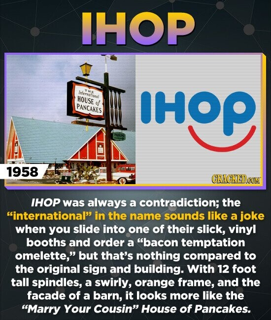 IHOP Inferatiseal THE HOUSE of PANCAKES HOP 1958 CRACKED IHOP was always a contradiction; the international in the name sounds like a joke when you slide into one of their slick, vinyl booths and order a bacon temptation omelette, but that's nothing compared to the original sign and building. With