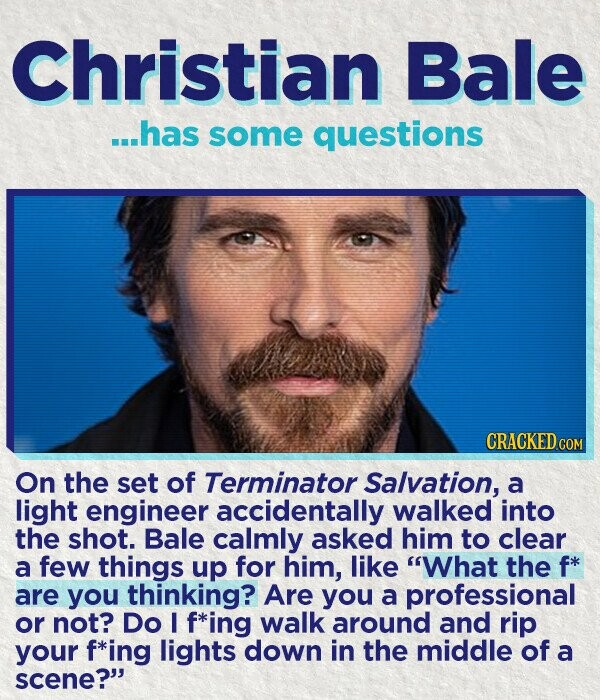 Christian Bale ...has some questions CRACKEDcO On the set of Terminator Salvation, a light engineer accidentally walked into the shot. Bale calmly asked him to clear a few things up for him, like What the f* are you thinking? Are you a professional or not? Do I f*ing walk around