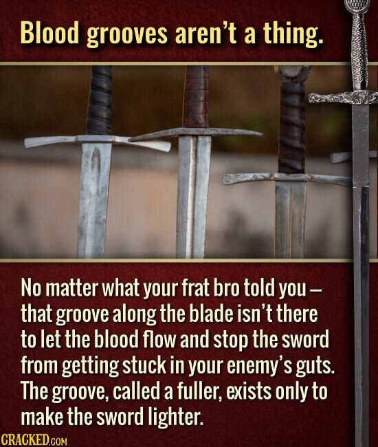 Blood grooves aren't a thing. No matter what your frat bro told you- that groove along the blade isn't there to let the blood flow and stop the sword from getting stuck in your enemy's guts. The groove, called a fuller, exists only to make the sword lighter.