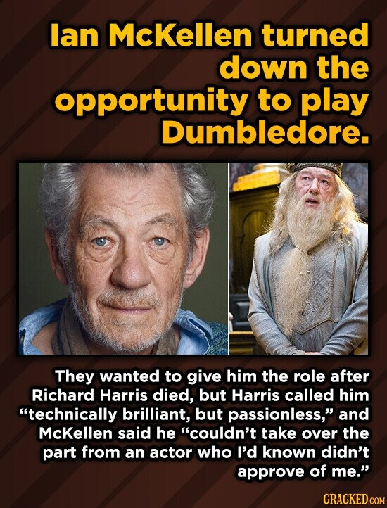 lan McKellen turned down the opportunity to play mbledore. They wanted to give him the role after Richard Harris died, but Harris called him technically brilliant, but passionless,' and McKellen said he couldn't take over the part from an actor who I'd known didn't approve of me. CRACKED.COM