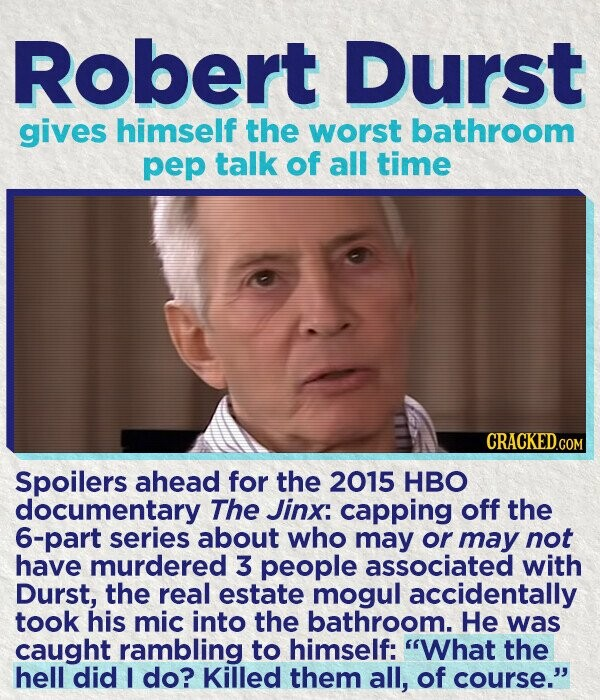 Robert Durst gives himself the worst bathroom pep talk of all time CRACKED.COM Spoilers ahead for the 2015 HBO documentary The Jinx: capping off the 6-part series about who may or may not have murdered 3 people associated with Durst, the real estate mogul accidentally took his mic into the