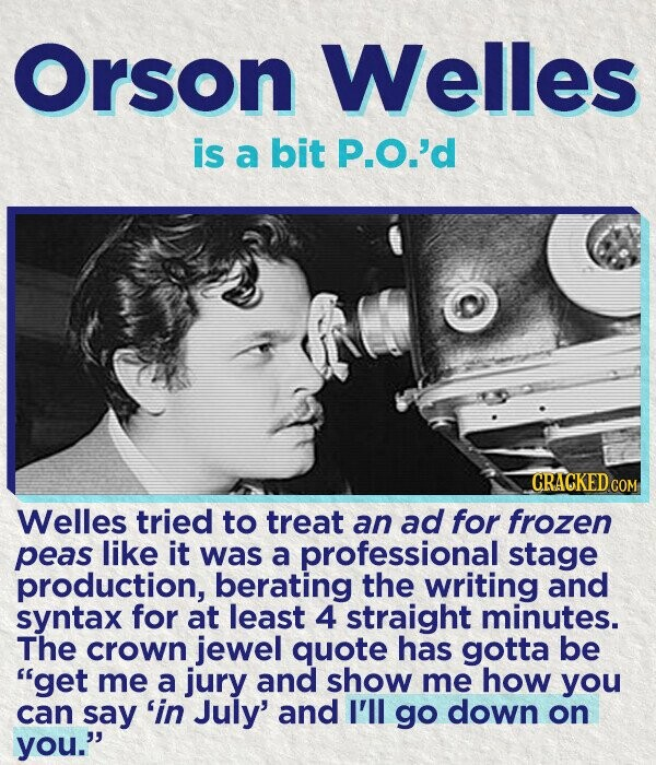 Orson Welles is a bit P.O.'d CRACKED COR Welles tried to treat an ad for frozen peas like it was a professional stage production, berating the writing and syntax for at least 4 straight minutes. The crown jewel quote has gotta be get me a jury and show me how you
