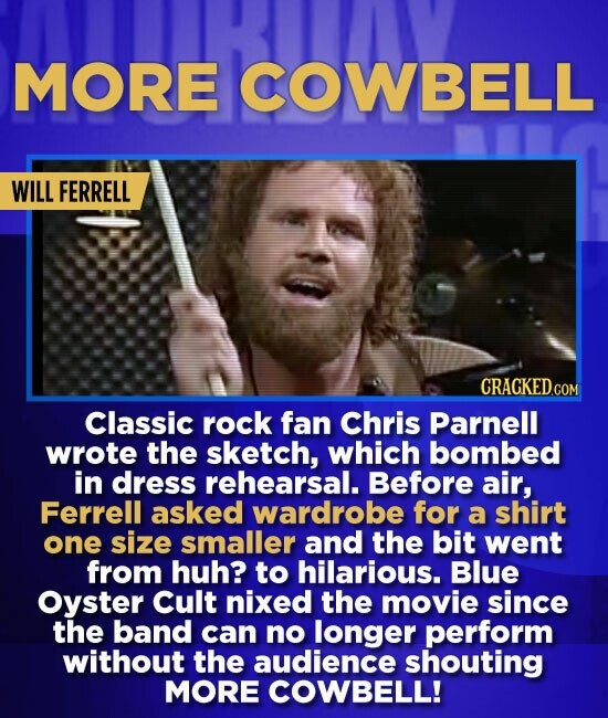 MORE COWBELL WILL FERRELL Classic rock fan Chris Parnell wrote the sketch, which bombed in dress rehearsal. Before air, Ferrell asked wardrobe for a s