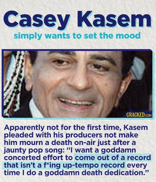 Casey Kasem simply wants to set the mood CRACKEDco Apparently not for the first time, Kasem pleaded with his producers not make him mourn a death on-air just after a jaunty pop song: I want a goddamn concerted effort to come out of a record that isn't a f*ing up-tempo