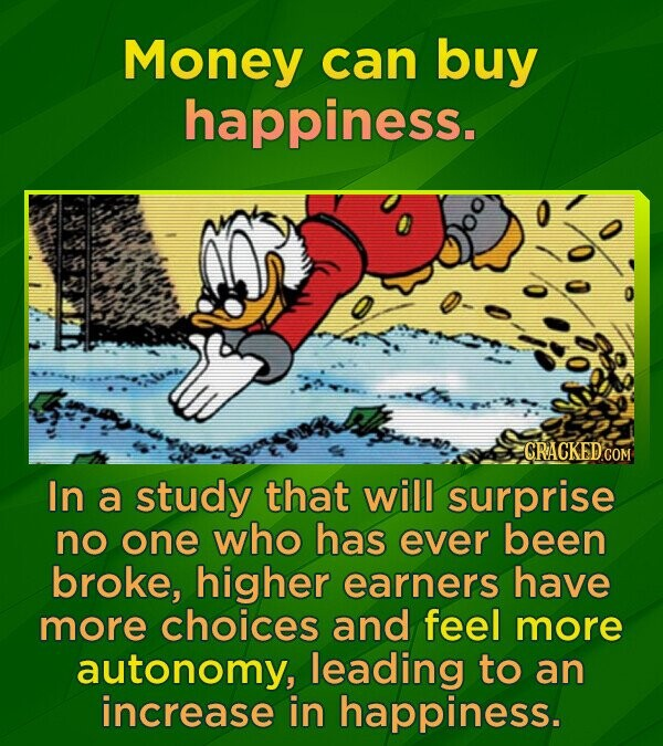 Money can buy happiness. CRACKEDGO In a study that will surprise no one who has ever been broke, higher earners have more choices and feel more autonomy, leading to an increase in happiness.