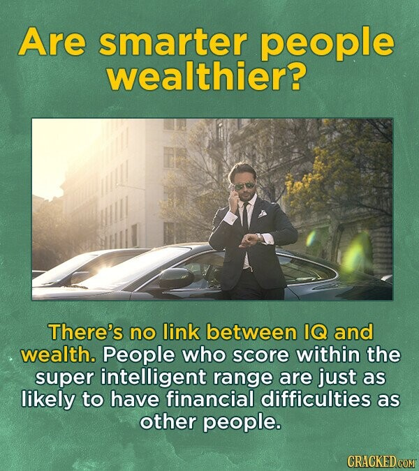 Are smarter people wealthier? There's no link between IQ and wealth. People who score within the super intelligent range are just as likely to have financial difficulties as other people.
