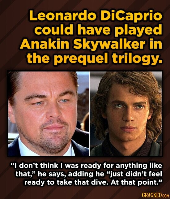 Leonardo DiCaprio could have played Anakin Skywalker in the prequel trilogy. I don't think I was ready for anything like that, he says, adding he just didn't feel ready to take that dive. At that point.