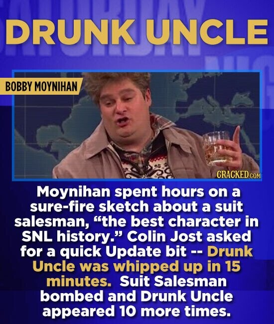 DRUNK UNCLE BOBBY MOYNIHAN CRACKED Moynihan spent hours on a sure-fire sketch about a suit salesman, the best character in SNL history. Colin Jost a