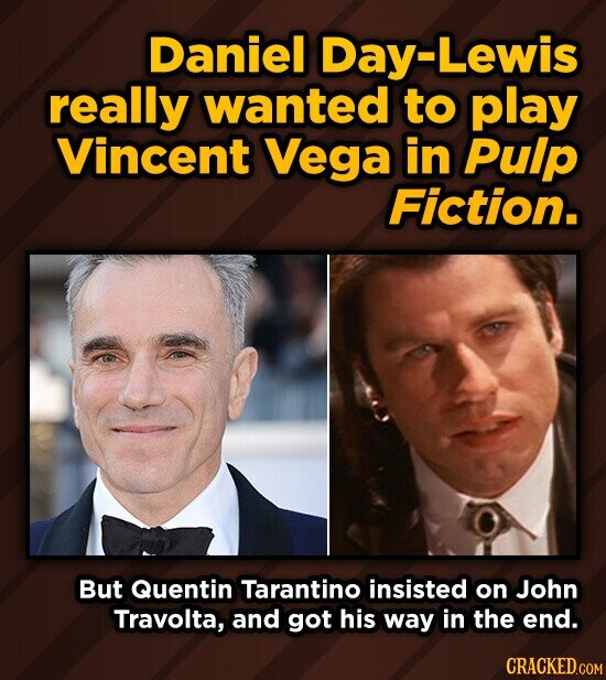 Daniel Day- Lewis really wanted to play Vincent Vega in Pulp Fiction. But Quentin Tarantino insisted on John Travolta, and got his way in the end. CRACKED.COM