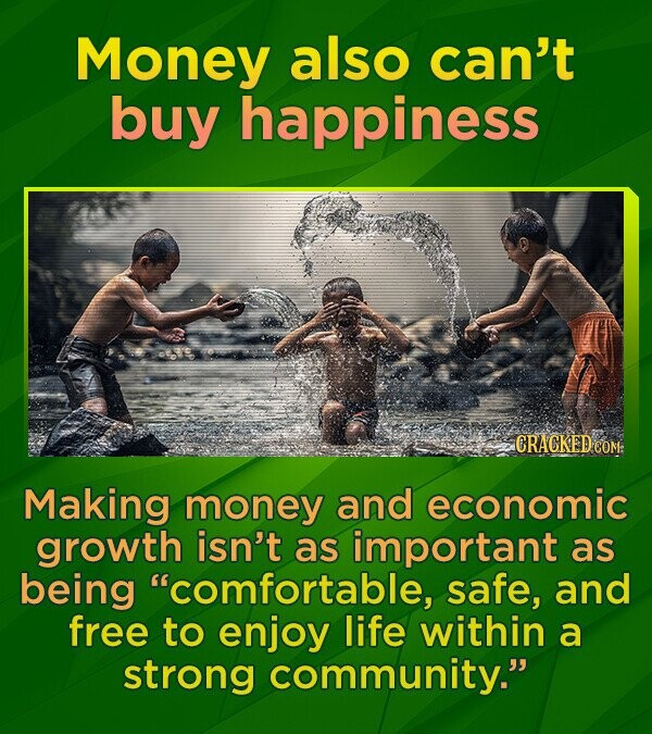Money also can't buy happiness CRACKED CO Making money and economic growth isn't as important as being comfortable, safe, and free to enjoy life within a strong community.