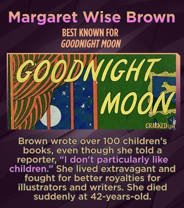 Margaret Wise Brown BEST KNOWN FOR GOODNIGHT MOON GOODNIGHT MOON CRACKEDcO Brown wrote over 100 children's books, even though she told a reporter, I don't particularly like children. She lived extravagant and fought for better royalties for illustrators and writers. She died suddenly at 42-years-old.