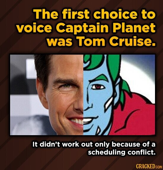 The first choice to voice Captain Planet was Tom Cruise. It didn't work out only because of a scheduling conflict.