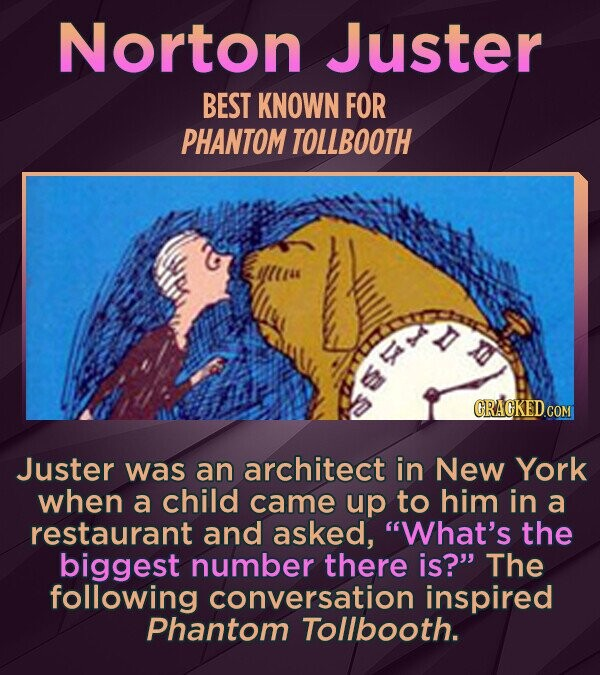 Norton Juster BEST KNOWN FOR PHANTOM TOLLBOOTH CRAGKED COM Juster was an architect in New York when a child came up to him in a restaurant and asked, What's the biggest number there is? The following conversation inspired Phantom Tollbooth.