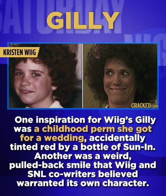 GILLY KRISTEN WIIG One inspiration for Wiig's Gilly was a childhood perm she got for a wedding, accidentally tinted red by a bottle of Sun-In. Another