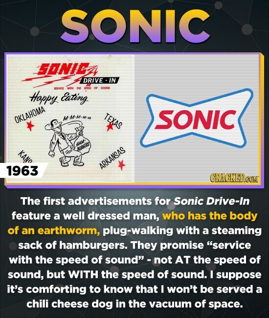 SONIC SONICE DRIVE IN SEIVICE DHRRD OUND Happy Eating -M-M-M-M TEXAS SONIC OKLAHOMA 1963 ARKANSAS CRACKED CONT The first advertisements for Sonic Drive-In feature a well dressed man, who has the body of an earthworm, plug-walking with a steaming sack of hamburgers. They promise 'service with the Speed of