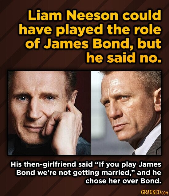 Liam Neeson could have played the role of James Bond, but he said no. His then-girlfriend said If you play James BOnd we're not getting married, and he chose her over Bond.