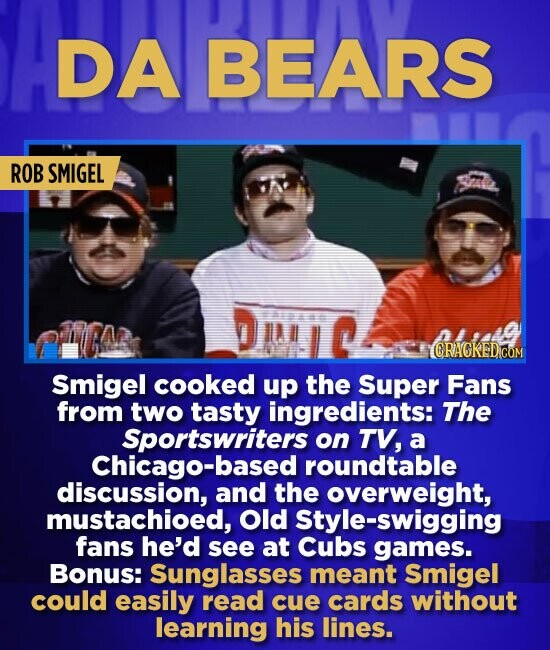 IDA BEARS ROB SMIGEL CRAGKED Smigel cooked up the Super Fans from two tasty ingredients: The Sportswriters on TV, a Chicago-based roundtable discussio