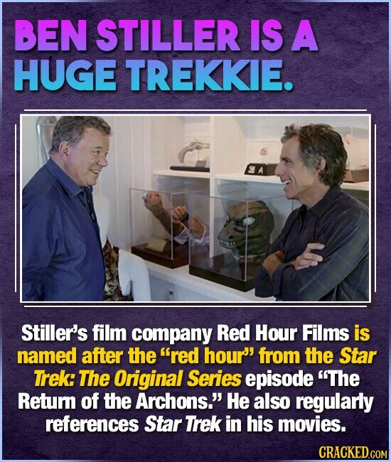 BEN STILLER IS A HUGE TREKKIE. Stiller's film company Red Hour Films is named after the red hour' from the Star Trek: The Original Series episode The Retur of the Archons.' He also regularly references Star Trek in his movies.