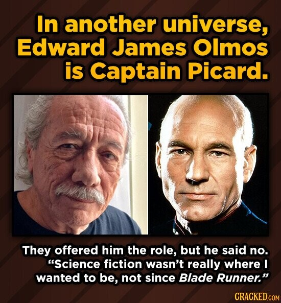 In another universe, Edward James Olmos is Captain Picard. They offered him the role, but he said no. Science fiction wasn't really where I wanted to be, not since Blade Runner.