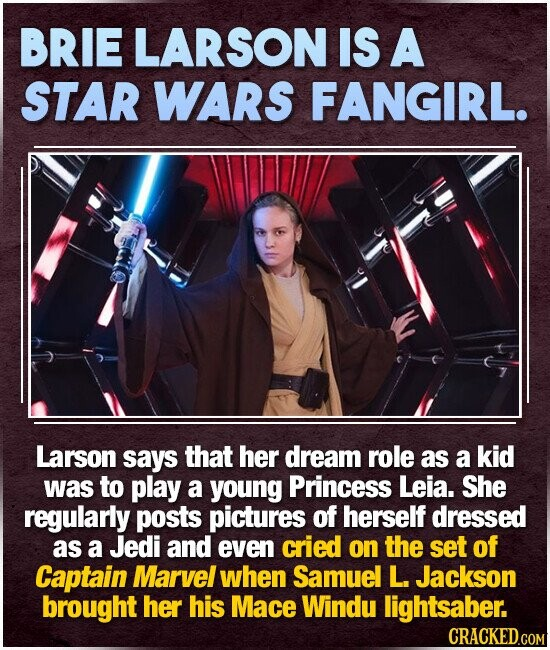BRIE LARSON IS A STAR WARS FANGIRL. Larson says that her dream role as a kid was to play a young Princess Leia. She regularly posts pictures of herself dressed as a Jedi and even cried on the set of Captain Marvel when Samuel L. Jackson brought her his Mace