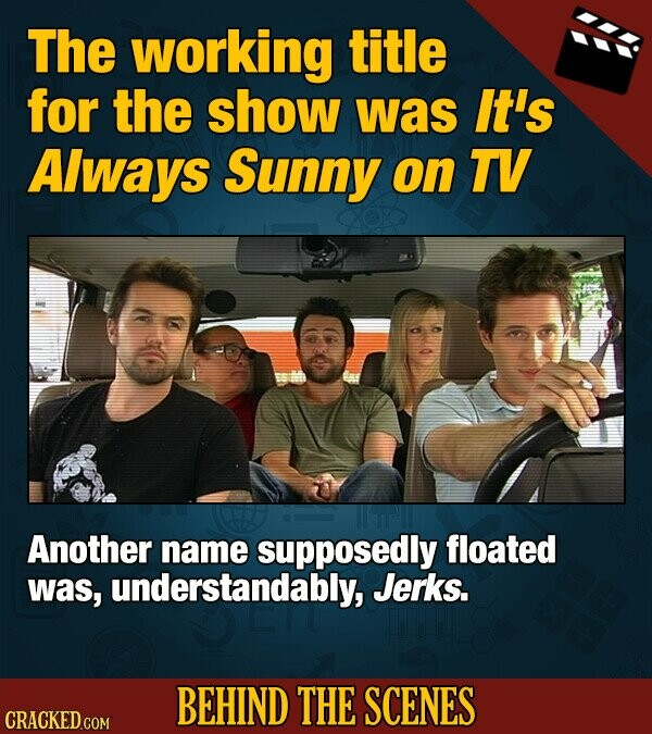 The working title for the show was It's Always Sunny on TV Another name supposedly floated was, understandably, Jerks. BEHIND THE SCENES CRACKED COM