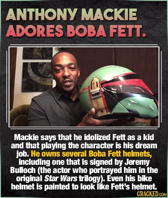ANTHONY MACKIE ADORES BOBA FETT. at Mackie says that he idolized Fett as a kid and that playing the character is his dream job. He owns several Boba Fett helmets, including one that is signed by Jeremy Bulloch (the actor who portrayed him in the original Star Wars trilogy). Even