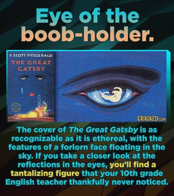 Eye of the boob-holder. F.SCOTT FITZGERALD THE GREAT GATSBY CRACKED CON The cover of The Great Gatsby is as recognizable as it is ethereal, with the features of a forlorn face floating in the sky. If you take a closer look at the reflections in the eyes, you'll find a tantalizing