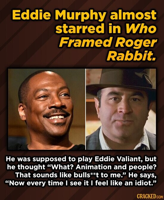 Eddie Murphy almost starred in Who Framed Roger Rabbit. He was supposed to play Eddie Valiant, but he thought What? Animation and people? That sounds like bulls* to me. He says, Now every time !I see it I feel like an idiot. CRACKED.COM