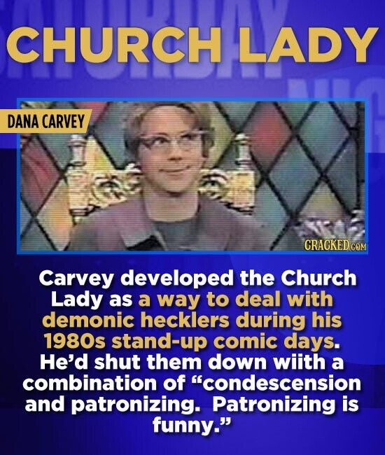 CHURCH LADY DANA CARVEY Carvey developed the Church Lady as a way to deal with demonic hecklers during his 1980s stand-up comic days. He'd shut them d