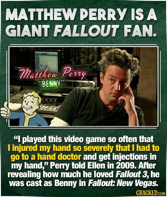 MATTHEW PERRY IS A GIANT FALLOUT FAN. Matthew Perry BENNY I played this video game so often that E injured my hand SO severely that I had to go to a hand doctor and get injections in my hand, Perry told Ellen in 2009. After revealing how much he loved