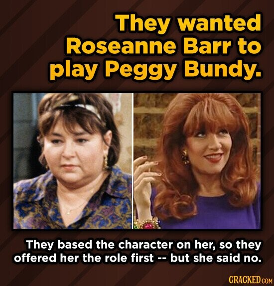 They wanted Roseanne Barr to play Peggy Bundy. They based the character on her, so they offered her the role first - but she said no.
