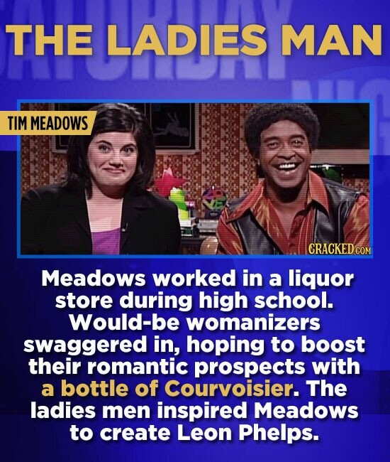 THE LADIES MAN TIM MEADOWS CRACKEDCON Meadows worked in a liquor store during high school. Would-be womanizers swaggered in, hoping to boost their rom