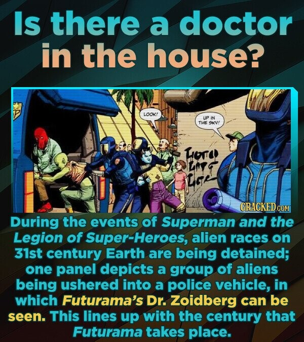Is there a doctor in the house? LOOK UP IN THE SKVE Hor ins Lar CRACKED COM During the events of Superman and the Legion of -Heroes, alien races on 31st century Earth are being detained; one panel depicts a group of aliens being ushered into a police vehicle, in