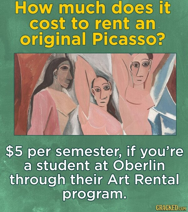 HOW much does it cost to rent an original Picasso? $5 per semester, if you're a student at Oberlin through their Art Rental program.