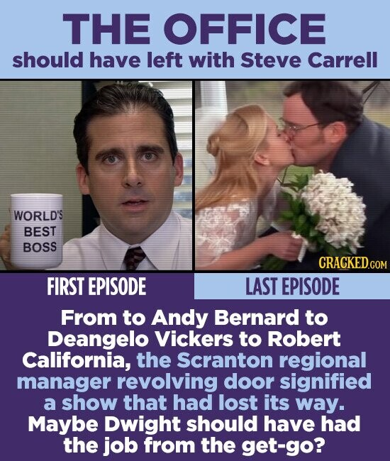 THE OFFICE should have left with Steve Carrell WORLD'S BEST BOSS CRACKED.COM FIRST EPISODE LAST EPISODE From to Andy Bernard to Deangelo Vickers to Robert California, the Scranton regional manager revolving door signified a show that had lost its way. Maybe Dwight should have had the job from the get-go?