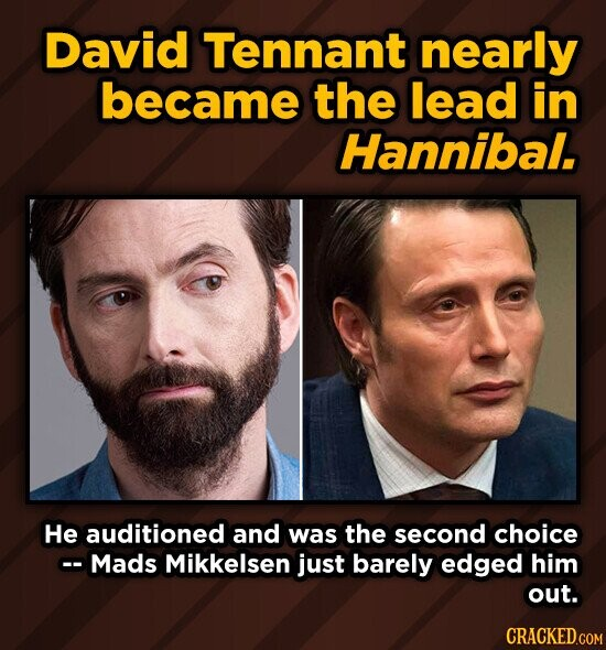 David Tennant nearly became the lead in Hannibal. He auditioned and was the second choice - Mads Mikkelsen just barely edged him out.