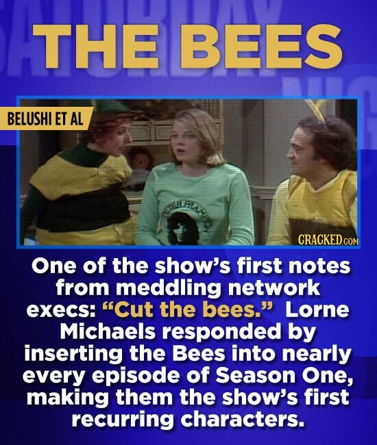 THE BEES BELUSHI ET AL CRACKEDCON One of the show's first notes from meddling network execs: Cut the bees. Lorne Michaels responded by inserting the