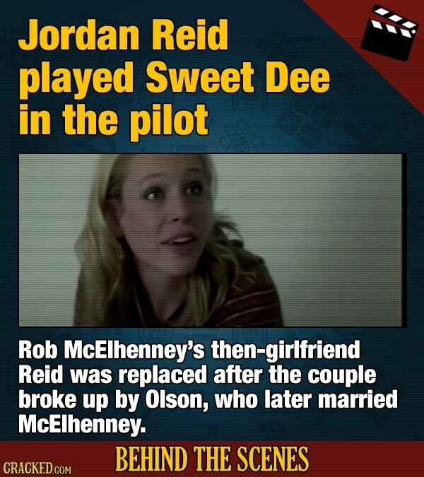 Jordan Reid played Sweet Dee in the pilot Rob McElhenney's then-girlfriend Reid was replaced after the couple broke up by Olson, who later married McElhenney. BEHIND THE SCENES CRACKED COM