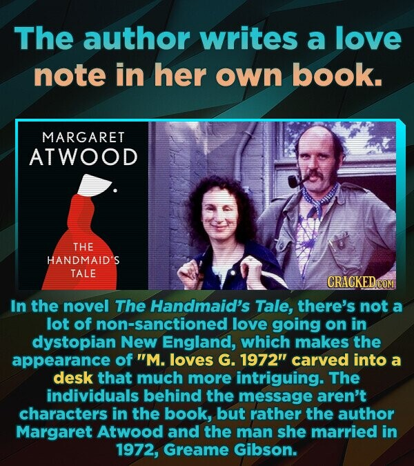 The author writes a love note in her own book. MARGARET ATWOOD THE HANDMAID'S TALE In the novel The Handmaid's Tale, there's not a lot of non-sanctioned love going on in dystopian New England, which makes the appearance of M. loves G. 1972 carved into a desk that much