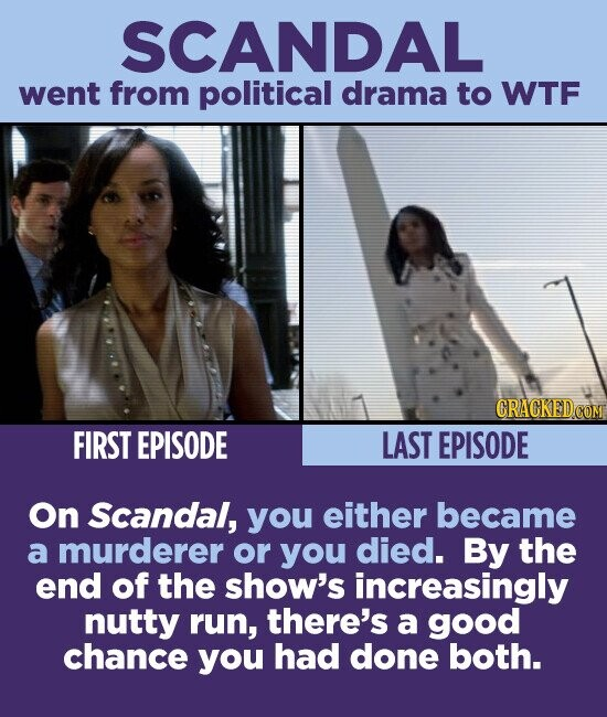 SCANDAL went from political drama to WTF CRACKEDCO FIRST EPISODE LAST EPISODE On Scandal, you either became a murderer or you died. By the end of the show's increasingly nutty run, there's a good chance you had done both.